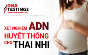XÉT NGHIỆM ADN HUYẾT THỐNG CHO THAI NHI